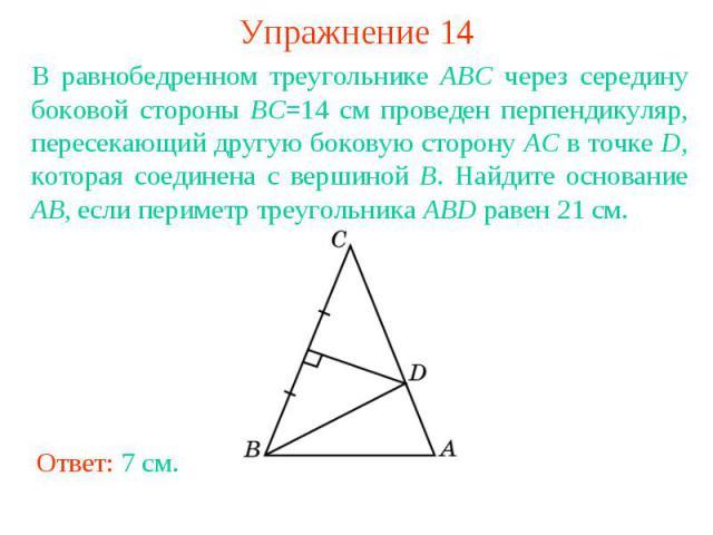 Упражнение 14В равнобедренном треугольнике ABC через середину боковой стороны BC=14 см проведен перпендикуляр, пересекающий другую боковую сторону AC в точке D, которая соединена с вершиной B. Найдите основание AB, если периметр треугольника ABD рав…