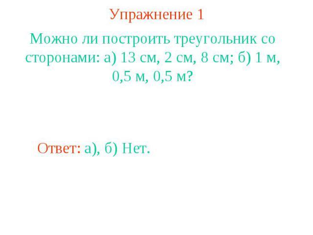 Упражнение 1Можно ли построить треугольник со сторонами: а) 13 см, 2 см, 8 см; б) 1 м, 0,5 м, 0,5 м?
