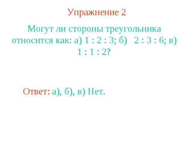 Упражнение 2Могут ли стороны треугольника относится как: а) 1 : 2 : 3; б) 2 : 3 : 6; в) 1 : 1 : 2?