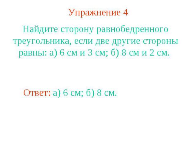 Упражнение 4Найдите сторону равнобедренного треугольника, если две другие стороны равны: а) 6 см и 3 см; б) 8 см и 2 см.