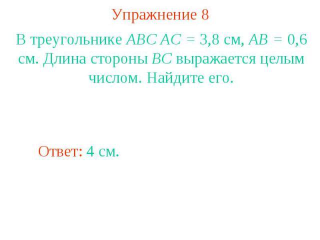 Упражнение 8В треугольнике ABC AC = 3,8 см, AB = 0,6 см. Длина стороны BC выражается целым числом. Найдите его.
