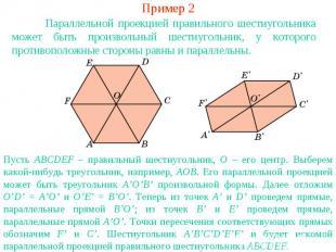 Пример 2Параллельной проекцией правильного шестиугольника может быть произвольны