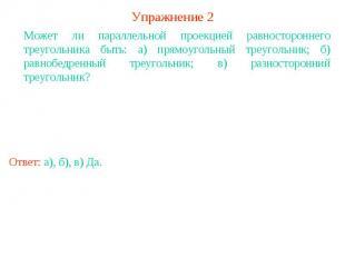 Упражнение 2Может ли параллельной проекцией равностороннего треугольника быть: а