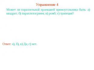 Упражнение 4Может ли параллельной проекцией прямоугольника быть: а) квадрат; б)