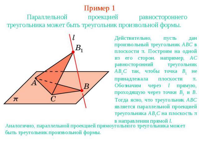 Пример 1Параллельной проекцией равностороннего треугольника может быть треугольник произвольной формы.Действительно, пусть дан произвольный треугольник ABC в плоскости π. Построим на одной из его сторон. например, AC равносторонний треугольник AB1C …
