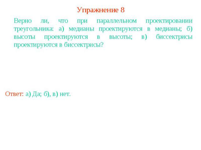 Упражнение 8Верно ли, что при параллельном проектировании треугольника: а) медианы проектируются в медианы; б) высоты проектируются в высоты; в) биссектрисы проектируются в биссектрисы?