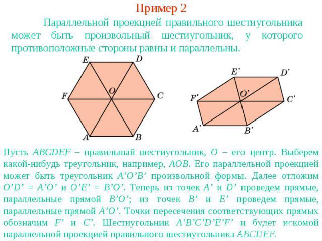 Пример 2Параллельной проекцией правильного шестиугольника может быть произвольный шестиугольник, у которого противоположные стороны равны и параллельны.Пусть ABCDEF – правильный шестиугольник, O – его центр. Выберем какой-нибудь треугольник, наприме…