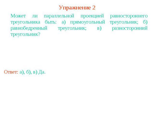 Упражнение 2Может ли параллельной проекцией равностороннего треугольника быть: а) прямоугольный треугольник; б) равнобедренный треугольник; в) разносторонний треугольник?