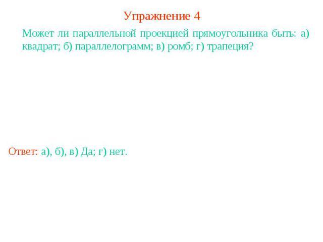 Упражнение 4Может ли параллельной проекцией прямоугольника быть: а) квадрат; б) параллелограмм; в) ромб; г) трапеция?