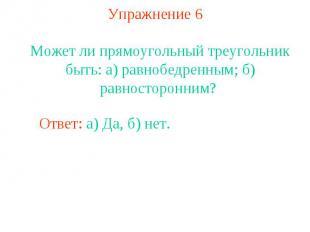 Упражнение 6Может ли прямоугольный треугольник быть: а) равнобедренным; б) равно