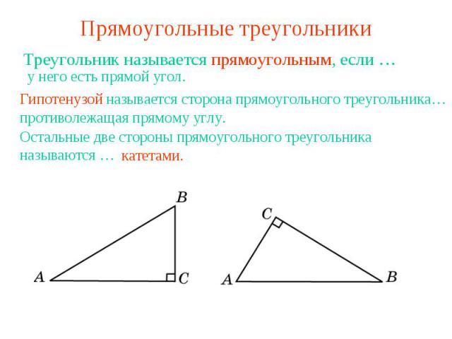 Прямоугольные треугольники Треугольник называется прямоугольным, если …у него есть прямой угол.Гипотенузой называется сторона прямоугольного треугольника…противолежащая прямому углу.Остальные две стороны прямоугольного треугольника называются …