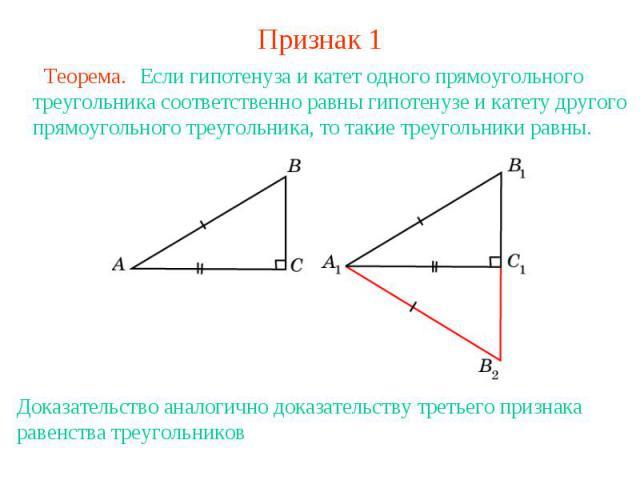 Признак 1 Если гипотенуза и катет одного прямоугольного треугольника соответственно равны гипотенузе и катету другого прямоугольного треугольника, то такие треугольники равны.Доказательство аналогично доказательству третьего признака равенства треуг…