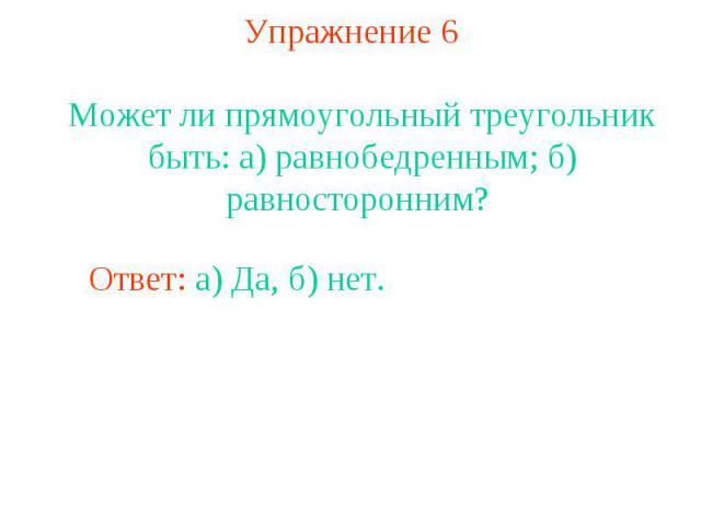 Упражнение 6Может ли прямоугольный треугольник быть: а) равнобедренным; б) равносторонним?