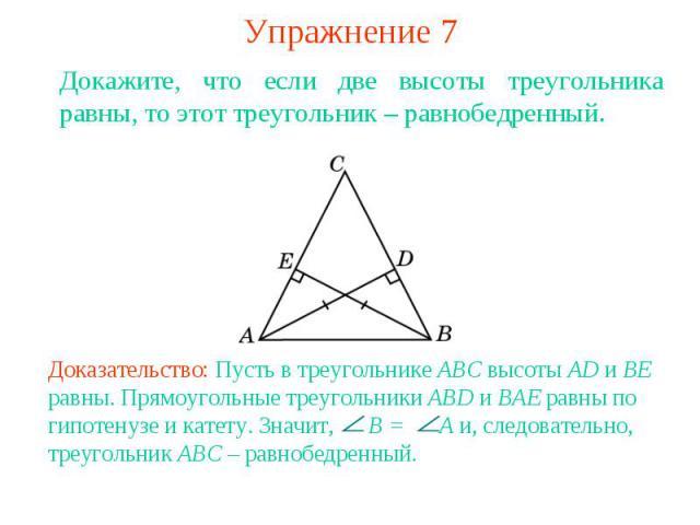 Упражнение 7Докажите, что если две высоты треугольника равны, то этот треугольник – равнобедренный. Доказательство: Пусть в треугольнике ABC высоты AD и BE равны. Прямоугольные треугольники ABD и BAE равны по гипотенузе и катету. Значит, B = A и, сл…
