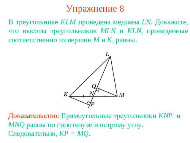 Упражнение 8В треугольнике KLM проведена медиана LN. Докажите, что высоты треугольников MLN и KLN, проведенные соответственно из вершин M и K, равны.Доказательство: Прямоугольные треугольники KNP и MNQ равны по гипотенузе и острому углу. Следователь…