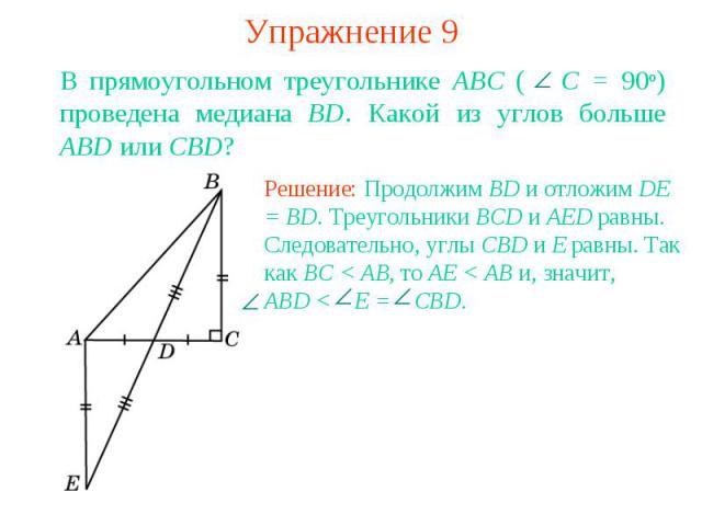 Упражнение 9В прямоугольном треугольнике ABC ( С = 90о) проведена медиана BD. Какой из углов больше ABD или CBD?Решение: Продолжим BD и отложим DE = BD. Треугольники BCD и AED равны. Следовательно, углы CBD и E равны. Так как BC < AB, то AE < AB и, …