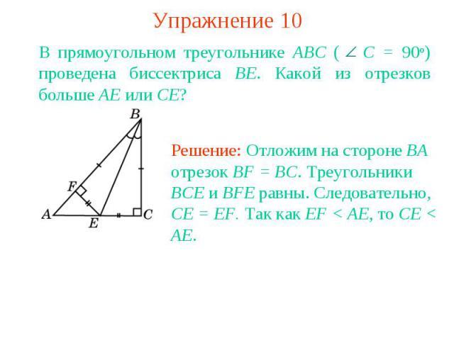 Упражнение 10В прямоугольном треугольнике ABC ( С = 90о) проведена биссектриса BE. Какой из отрезков больше AE или CE?Решение: Отложим на стороне BA отрезок BF = BC. Треугольники BCE и BFE равны. Следовательно, CE = EF. Так как EF < AE, то CE < AE.