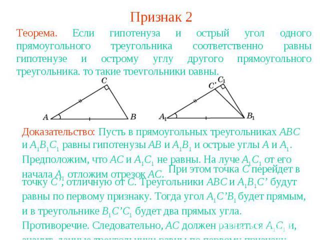 Признак 2Теорема. Если гипотенуза и острый угол одного прямоугольного треугольника соответственно равны гипотенузе и острому углу другого прямоугольного треугольника, то такие треугольники равны.Доказательство: Пусть в прямоугольных треугольниках AB…