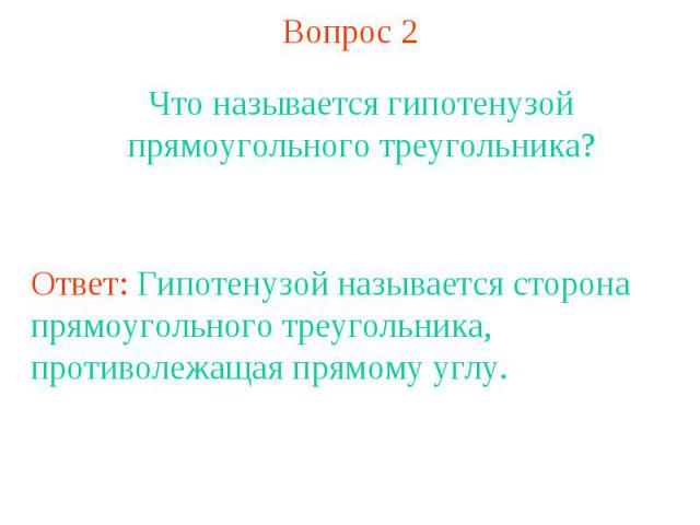 Вопрос 2Что называется гипотенузой прямоугольного треугольника?Ответ: Гипотенузой называется сторона прямоугольного треугольника, противолежащая прямому углу.