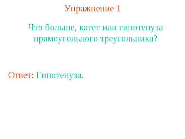 Упражнение 1Что больше, катет или гипотенуза прямоугольного треугольника?Ответ: Гипотенуза.