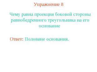 Упражнение 8Чему равна проекция боковой стороны равнобедренного треугольника на