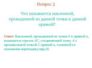 Вопрос 2Что называется наклонной, проведенной из данной точки к данной прямой? О