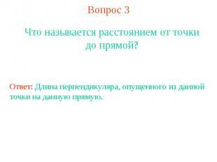 Вопрос 3Что называется расстоянием от точки до прямой?Ответ: Длина перпендикуляр