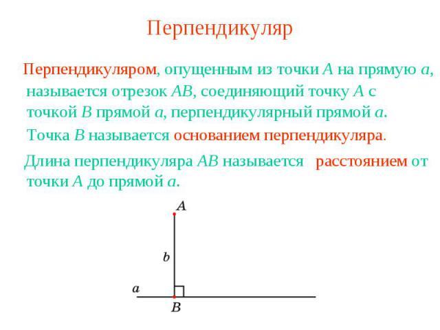 Перпендикуляр Перпендикуляром, опущенным из точки A на прямую а, называется отрезок AB, соединяющий точку A с точкой B прямой a, перпендикулярный прямой a.Точка B называется основанием перпендикуляра. расстоянием от точки A до прямой a.