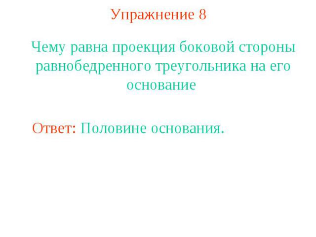 Упражнение 8Чему равна проекция боковой стороны равнобедренного треугольника на его основание
