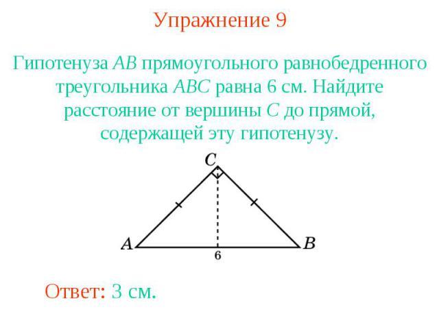 Упражнение 9Гипотенуза AB прямоугольного равнобедренного треугольника ABC равна 6 см. Найдите расстояние от вершины C до прямой, содержащей эту гипотенузу.
