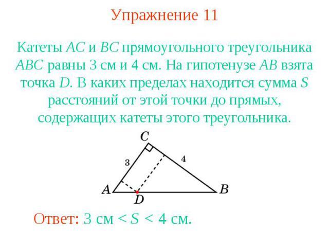 Упражнение 11Катеты AC и BC прямоугольного треугольника ABC равны 3 см и 4 см. На гипотенузе AB взята точка D. В каких пределах находится сумма S расстояний от этой точки до прямых, содержащих катеты этого треугольника.