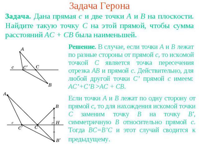 Задача ГеронаЗадача. Дана прямая с и две точки А и В на плоскости. Найдите такую точку С на этой прямой, чтобы сумма расстояний АС + СВ была наименьшей. Решение. В случае, если точки A и B лежат по разные стороны от прямой c, то искомой точкой C явл…