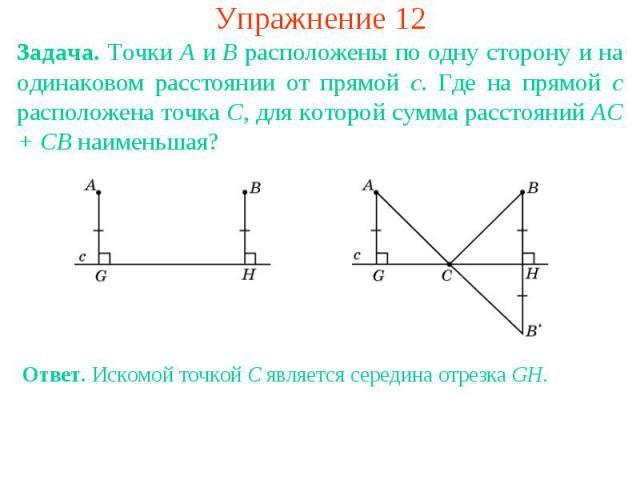 Упражнение 12Задача. Точки A и B расположены по одну сторону и на одинаковом расстоянии от прямой c. Где на прямой c расположена точка C, для которой сумма расстояний AC + CB наименьшая? Ответ. Искомой точкой C является середина отрезка GH.