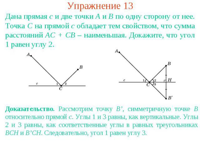 Упражнение 13Дана прямая с и две точки А и В по одну сторону от нее. Точка С на прямой c обладает тем свойством, что сумма расстояний АС + СВ – наименьшая. Докажите, что угол 1 равен углу 2.Доказательство. Рассмотрим точку B', симметричную точке B о…