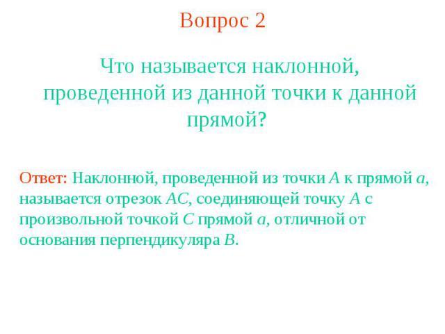 Вопрос 2Что называется наклонной, проведенной из данной точки к данной прямой? Ответ: Наклонной, проведенной из точки A к прямой a, называется отрезок AC, соединяющей точку A с произвольной точкой C прямой a, отличной от основания перпендикуляра B.