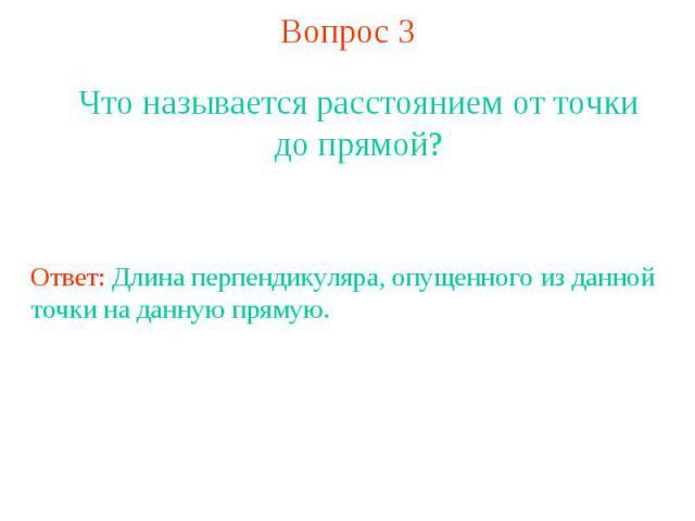 Вопрос 3Что называется расстоянием от точки до прямой?Ответ: Длина перпендикуляра, опущенного из данной точки на данную прямую.