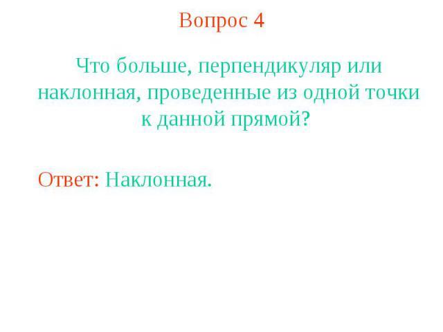 Вопрос 4Что больше, перпендикуляр или наклонная, проведенные из одной точки к данной прямой?