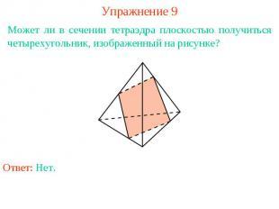 Упражнение 9Может ли в сечении тетраэдра плоскостью получиться четырехугольник,