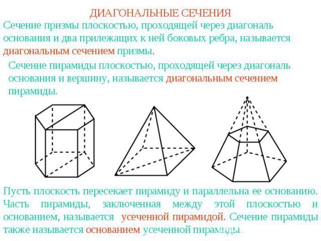 ДИАГОНАЛЬНЫЕ СЕЧЕНИЯСечение призмы плоскостью, проходящей через диагональ основания и два прилежащих к ней боковых ребра, называется диагональным сечением призмы. Сечение пирамиды плоскостью, проходящей через диагональ основания и вершину, называетс…