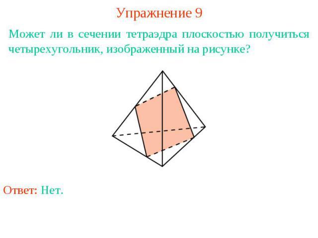 Упражнение 9Может ли в сечении тетраэдра плоскостью получиться четырехугольник, изображенный на рисунке?