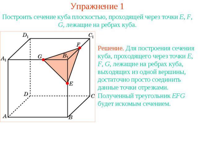 Упражнение 1Построить сечение куба плоскостью, проходящей через точки E, F, G, лежащие на ребрах куба.Решение. Для построения сечения куба, проходящего через точки E, F, G, лежащие на ребрах куба, выходящих из одной вершины, достаточно просто соедин…