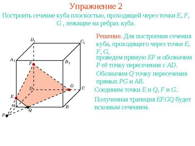 Упражнение 2Построить сечение куба плоскостью, проходящей через точки E, F, G , лежащие на ребрах куба.Решение. Для построения сечения куба, проходящего через точки E, F, G, проведем прямую EF и обозначим P её точку пересечения с AD.Обозначим Q точк…