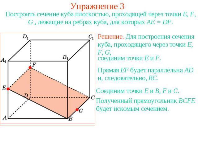 Упражнение 3Построить сечение куба плоскостью, проходящей через точки E, F, G , лежащие на ребрах куба, для которых AE = DF.Решение. Для построения сечения куба, проходящего через точки E, F, G, соединим точки E и F. Прямая EF будет параллельна AD и…