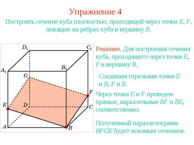 Упражнение 4Построить сечение куба плоскостью, проходящей через точки E, F, лежащие на ребрах куба и вершину B.Решение. Для построения сечения куба, проходящего через точки E, F и вершину B, Соединим отрезками точки E и B, F и B.Через точки E и F пр…