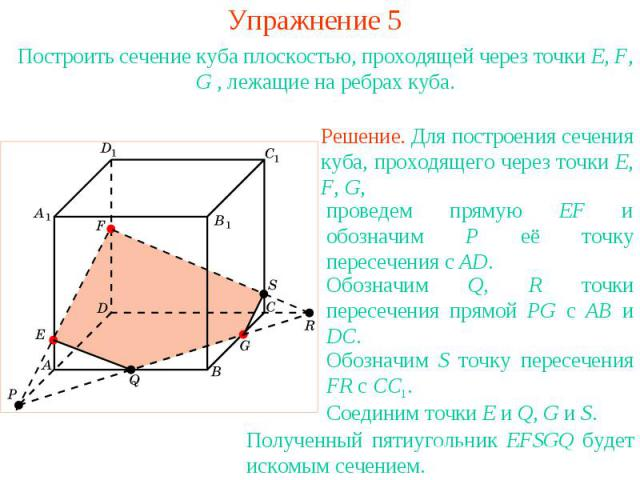Упражнение 5Построить сечение куба плоскостью, проходящей через точки E, F, G , лежащие на ребрах куба.Решение. Для построения сечения куба, проходящего через точки E, F, G, проведем прямую EF и обозначим P её точку пересечения с AD.Обозначим Q, R т…