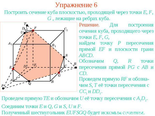 Упражнение 6Построить сечение куба плоскостью, проходящей через точки E, F, G , лежащие на ребрах куба.Решение. Для построения сечения куба, проходящего через точки E, F, G, найдем точку P пересечения прямой EF и плоскости грани ABCD. Обозначим Q, R…