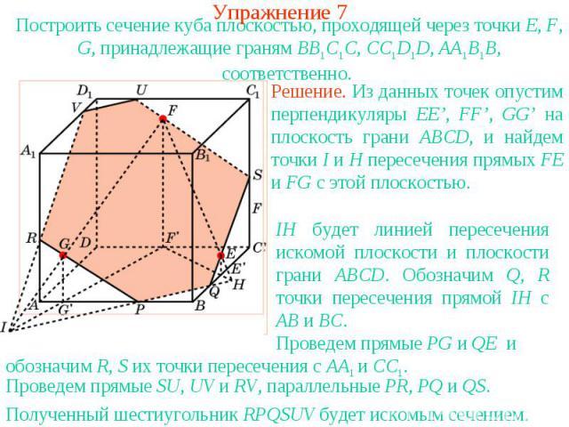 Упражнение 7Построить сечение куба плоскостью, проходящей через точки E, F, G, принадлежащие граням BB1C1C, CC1D1D, AA1B1B, соответственно. Решение. Из данных точек опустим перпендикуляры EE', FF', GG' на плоскость грани ABCD, и найдем точки I и H п…