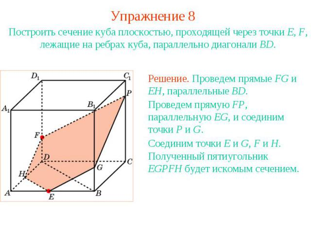 Упражнение 8Построить сечение куба плоскостью, проходящей через точки E, F, лежащие на ребрах куба, параллельно диагонали BD.Решение. Проведем прямые FG и EH, параллельные BD.Проведем прямую FP, параллельную EG, и соединим точки P и G. Полученный пя…