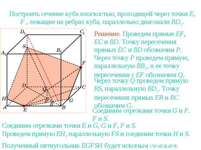 Упражнение 9Построить сечение куба плоскостью, проходящей через точки E, F , лежащие на ребрах куба, параллельно диагонали BD1.Решение. Проведем прямые EF, EC и BD. Точку пересечения прямых EC и BD обозначим P. Через точку P проведем прямую, паралле…