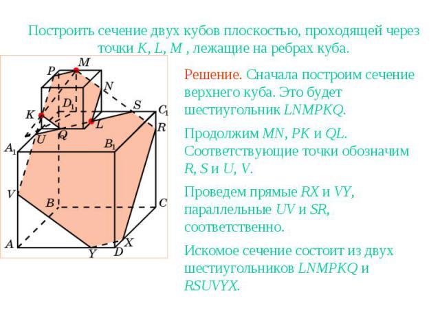 Упражнение 10Построить сечение двух кубов плоскостью, проходящей через точки K, L, M , лежащие на ребрах куба.Решение. Сначала построим сечение верхнего куба. Это будет шестиугольник LNMPKQ.Продолжим MN, PK и QL. Соответствующие точки обозначим R, S…